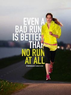 Even A Bad Run is Better Than No Run At All!