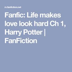 Fanfic: Life makes love look hard Ch 1, Harry Potter | FanFiction