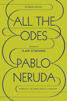 All the Odes: A Bilingual Edition by Pablo Neruda. Ultimately an ode to life itself . . .