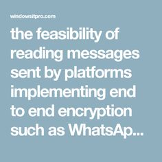 the feasibility of reading messages sent by platforms implementing end to end encryption such as WhatsApp and Signa