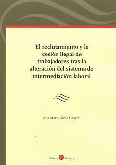 El reclutamiento y la cesión ilegal de trabajadores tras la alteración del sistema de intermediación laboral / Ana Marta Olmo Gascón. - 2015