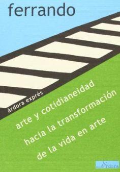 Arte y cotidianeidad : hacia la transformación de la vida en arte / Bartolomé Ferrando