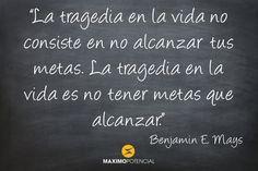 """""""La tragedia en la vida no consiste en no alcanzar tus metas. La tragedia en la vida es no tener metas que alcanzar."""" – Benjamin E. Mays"""
