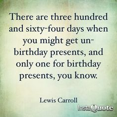 There are thee hundred and sixty-four days when you might get un-birthday presents, and only one for birthday presents, you know.  ~Lewis Carroll