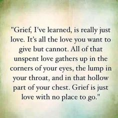 Grief I've learned, is really just Love. It's all you want to give but cannot. All of that unspent love gathers up In the corner of your eyes, lump in your throat And in that hollow part of your chest. Grief is just love with no place to go. Life Quotes Love, Great Quotes, Quotes To Live By, Me Quotes, Inspirational Quotes, Missing Quotes, Loss Quotes, Missing Dad, Family Death Quotes