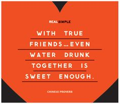 Chinese Proverb..... RoseMarie this is you but I'd rather drink a Pinot Noir instead :)