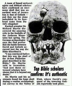 Goliath. The REAL Goliath.  If this is true about finding this skull of Goliath, it is because God preserved it and made it available to us, to confirm and show unbelievers God is The One True God and to encourage Believers.