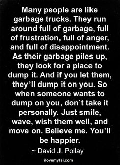 Many people are like garbage trucks. They run around full of garbage, full of frustration, full of anger, and full of disappointment. As their garbage piles up, they look for a place to dump it. And if you let them, they'll dump it on you. So when someone wants to dump on you, don't take it personally. Just smile, wave, wish them well, and move on. Believe me. You'll be happier. » Love, Sex, Intelligence  #inspirational #quote