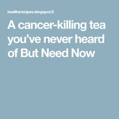 A cancer-killing tea you've never heard of But Need Now