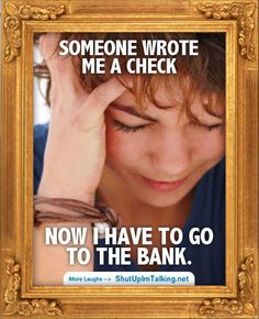 Gotta go to the Bank http://www.ShutUpImTalking.com