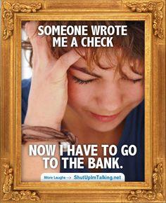 Gotta go to the Bank http://www.ShutUpImTalking.com