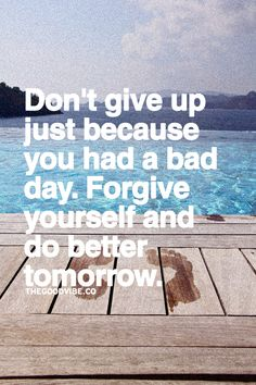 Don't give up just because you had a bad day, forgive yourself and do better tomorrow.