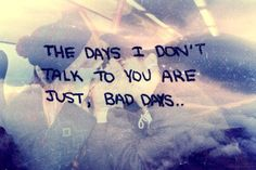 Regardless of how the rest of my day went. If I didn't hear from you, it wasn't a good day.