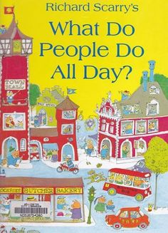 """""""What Do People Do All Day?"""" by Richard Scarry. My childhood copy of this book is battered, worn & well-loved. Scarry was a prolific & extremely talented illustrator."""