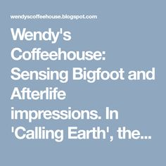 Wendy's Coffeehouse: Sensing Bigfoot and Afterlife impressions. In 'Calling Earth', the dead are seen and heard...