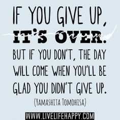 """""""If you give up, it's over. But if you don't, the day will come when you'll be glad you didn't give up."""" -Yamashita Tomohisa"""