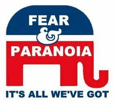 Fear and paranoia. It's all we've got. Republicans. Faux pas.