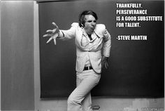 Thankfully, perseverance is a good substitute for talent.   -Steve Martin