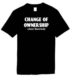 Signature Depot - CHANGE OF OWNERSHIP - JUST MARRIED - Humorous Tees Novelty Funny T-Shirts, $10.95 (http://www.signaturedepot.net/products/CHANGE-OF-OWNERSHIP-(JUST-MARRIED)-Humorous-Tees-Novelty-Funny-T%2dShirts.html)