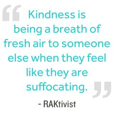 Kindness is being a breath of fresh air to someone else when they feel like they are suffocating. RAKtivist #kindnessquotes