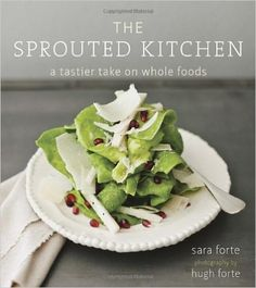 The Sprouted Kitchen: A Tastier Take on Whole Foods: Sara Forte, Hugh Forte: 9781607741145: Amazon.com: Books