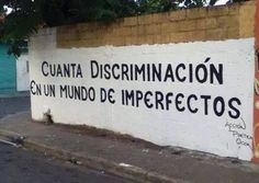 Cuanta discriminación en este mundo de imperfectos.