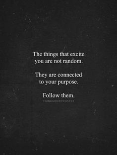 The things that excite you are not random, they are connected to your purpose. Follow them.