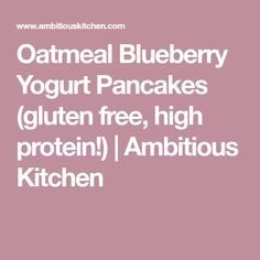 Oatmeal Blueberry Yogurt Pancakes (gluten free, high protein!)   Ambitious Kitchen