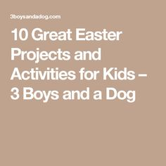 10 Great Easter Projects and Activities for Kids  – 3 Boys and a Dog