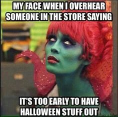 My face when I overhear someone in the store saying it's too early to have Halloween stuff out.