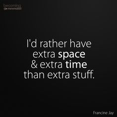 Would you rather have extra SPACE and TIME in your life, or extra STUFF?