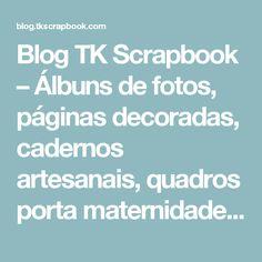 Blog TK Scrapbook – Álbuns de fotos, páginas decoradas, cadernos artesanais, quadros porta maternidade e muito mais! – Página: 3