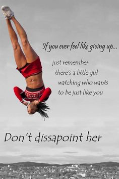 If you ever feel like giving up, just remember there's a little girl watching who wants to be just like you. Don't disappoint her.