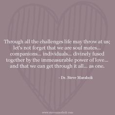 """""""Through all the challenges life may throw at us; let's not forget that we are soul mates… companions… individuals… divinely fused together by the immeasurable power of love… and that we can get through it all… as one."""" - Steve Maraboli #quote"""