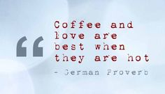 Coffee and love. Both are best when they are hot