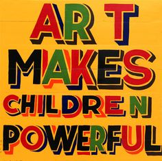 Art Makes Children Powerful poster by Bob and Roberta Smith.  From Hare to Hytner: Leading Cultural Figures look back on the experiences that inspired them as children and reflect on the dangers of marginalising the arts in schools