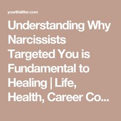 Understanding Why Narcissists Targeted You is Fundamental to Healing   Life, Health, Career Coaching