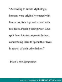 According to Greek Mythology, humans were originally created with four arms, four legs, and a head with two faces. Fearing their power, Zeus split them into two separate beings, condemning them to spend their lives in search of their other halves. - Plato, The Symposium