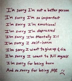 """Photo of my writing,text,words of """"I'm sorrys"""". I'm sorry I'm not a better person, I'm imperfect, I'm emotional, I'm depressed, I'm mentally ill, I self-harm, I want to give up and die, I want to kill myself, sorry for being born and being me :( --Mental illness, guilt, shame, depression, self injury, self hate, pain--"""