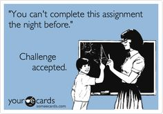 Ecard: 'You can't complete this assignment the night before.' Challenge accepted.  Me, with almost every assignment!