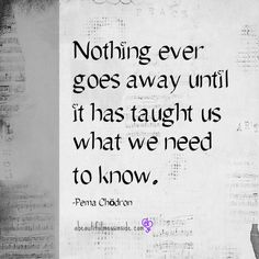 """""""Nothing Ever Goes Away Until it has Taught Us What We Need to Know""""   Love this Quote from Pema Chodron, the first American woman to become a Fully Ordained Buddhist Nun in the Tibetan Tradition and Author of -- """"When Things Fall Apart""""  <3"""