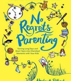 No Regrets Parenting: Turning Long Days And Short Years Into Cherished Moments With Your Kids PDF