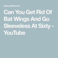 Can You Get Rid Of Bat Wings And Go Sleeveless At Sixty - YouTube