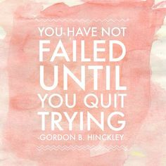 You have not failed until you quit trying.  Gordon B. Hinckley #ldsquotes #hope #faith KonaTans.com