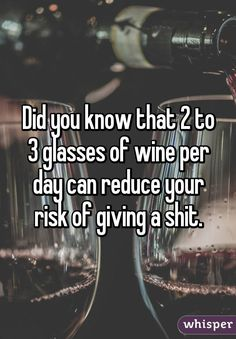 """""""Did you know that 2 to 3 glasses of wine per day can reduce your risk of giving a shit."""" #WineMemes"""