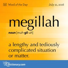 Dictionary.com's Word of the Day - megillah - Slang. a) a lengthy and tediously complicated situation or matter. b) a lengthy, detailed explanation or account: Just give me the facts, not the whole megillah.