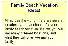 Family Beach Vacation Ideas All across the world, there are several locations you can choose for your family beach vacation. Below, you will find many different locations, and what they will offer you and your family.