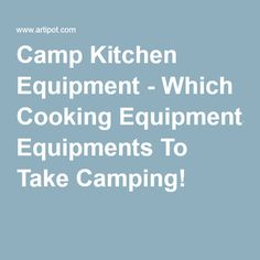 Camp Kitchen Equipment - Which Cooking Equipments To Take Camping!