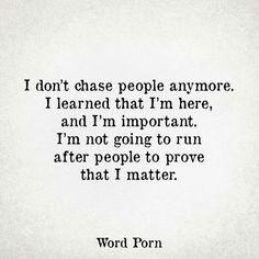 I don't chase people anymore. I learned that I'm here and I'm important. I'm not going to run after people to prove that I matter. Great Quotes, Quotes To Live By, Funny Quotes, Inspirational Quotes, I'm Done Quotes, Forget Me Quotes, True Quotes, The Words, Cool Words