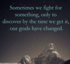 """""""Sometimes we fight for something, only to discover by the time we get it, our goals have changed."""""""